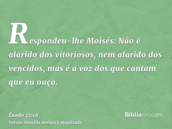 Respondeu-lhe Moisés: Não é alarido dos vitoriosos, nem alarido dos vencidos, mas é a voz dos que cantam que eu ouço.