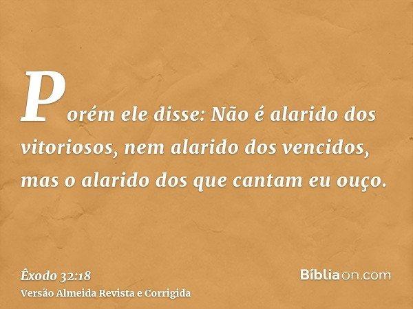 Porém ele disse: Não é alarido dos vitoriosos, nem alarido dos vencidos, mas o alarido dos que cantam eu ouço.