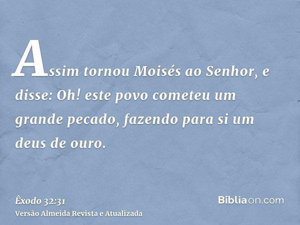 Assim tornou Moisés ao Senhor, e disse: Oh! este povo cometeu um grande pecado, fazendo para si um deus de ouro.