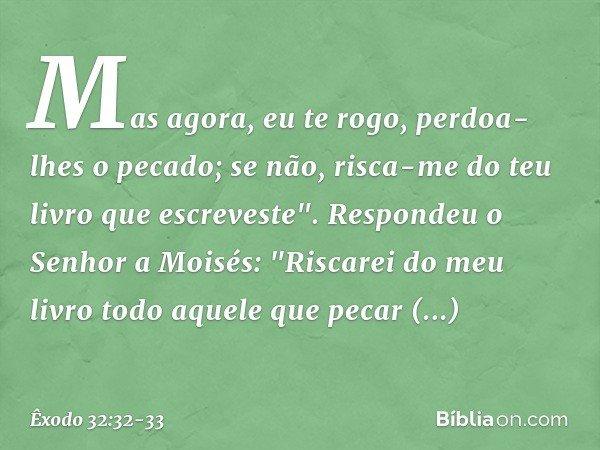 """Mas agora, eu te rogo, perdoa-lhes o pecado; se não, risca-me do teu livro que escreveste"""". Respondeu o Senhor a Moisés: """"Riscarei do meu livro todo aquele que"""