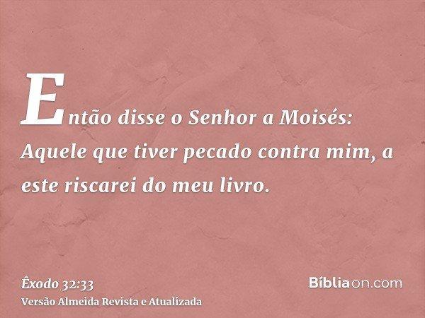 Então disse o Senhor a Moisés: Aquele que tiver pecado contra mim, a este riscarei do meu livro.