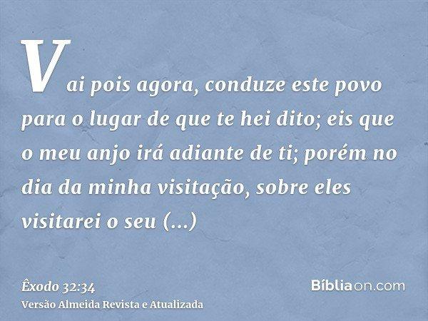 Vai pois agora, conduze este povo para o lugar de que te hei dito; eis que o meu anjo irá adiante de ti; porém no dia da minha visitação, sobre eles visitarei o