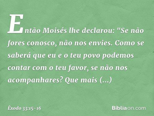 """Então Moisés lhe declarou: """"Se não fores conosco, não nos envies. Como se saberá que eu e o teu povo podemos contar com o teu favor, se não nos acompanhares? Qu"""