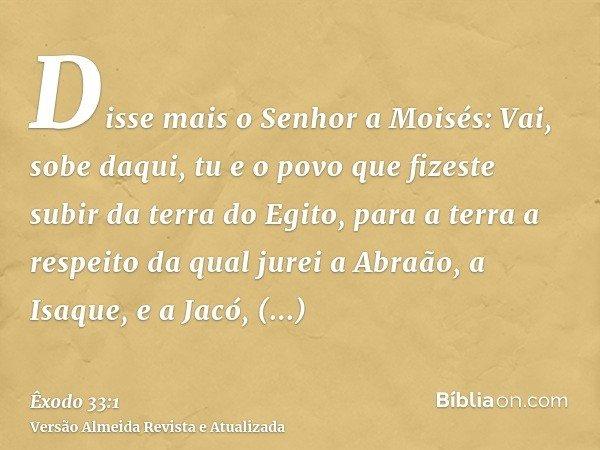 Disse mais o Senhor a Moisés: Vai, sobe daqui, tu e o povo que fizeste subir da terra do Egito, para a terra a respeito da qual jurei a Abraão, a Isaque, e a Ja