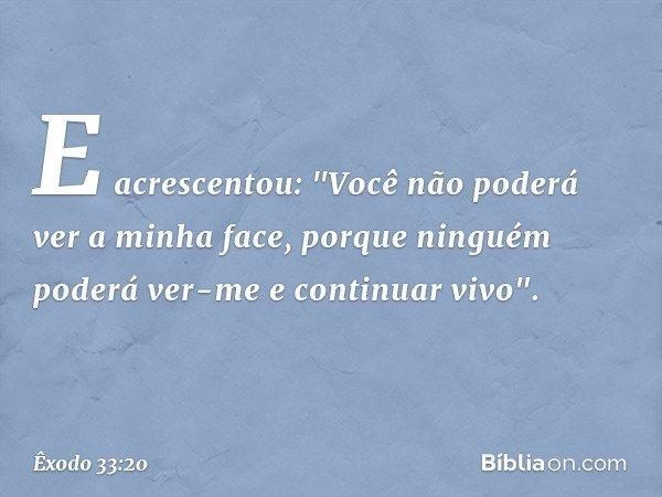 """E acrescentou: """"Você não poderá ver a minha face, porque ninguém poderá ver-me e continuar vivo"""". -- Êxodo 33:20"""