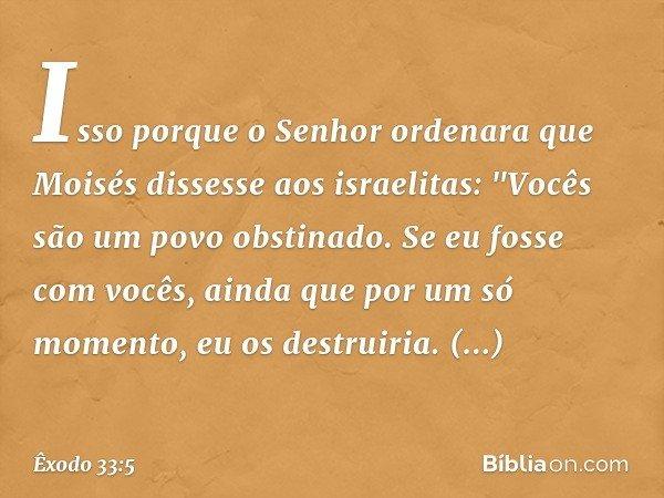 """Isso porque o Senhor ordenara que Moisés dissesse aos israelitas: """"Vocês são um povo obstinado. Se eu fosse com vocês, ainda que por um só momento, eu os destru"""
