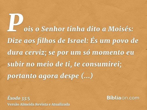 Pois o Senhor tinha dito a Moisés: Dize aos filhos de Israel: És um povo de dura cerviz; se por um só momento eu subir no meio de ti, te consumirei; portanto ag