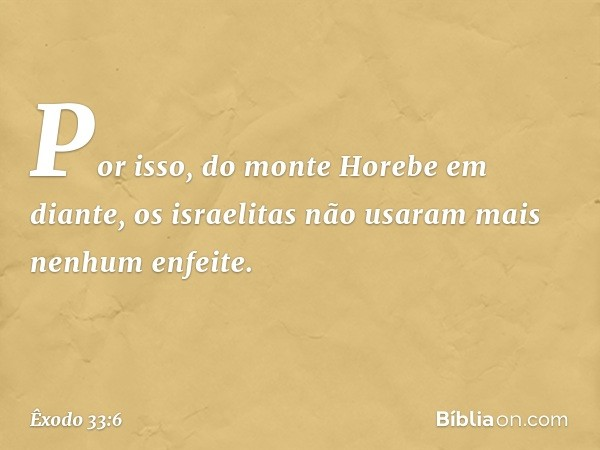 Por isso, do monte Horebe em diante, os israelitas não usaram mais nenhum enfeite. -- Êxodo 33:6
