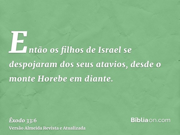 Então os filhos de Israel se despojaram dos seus atavios, desde o monte Horebe em diante.