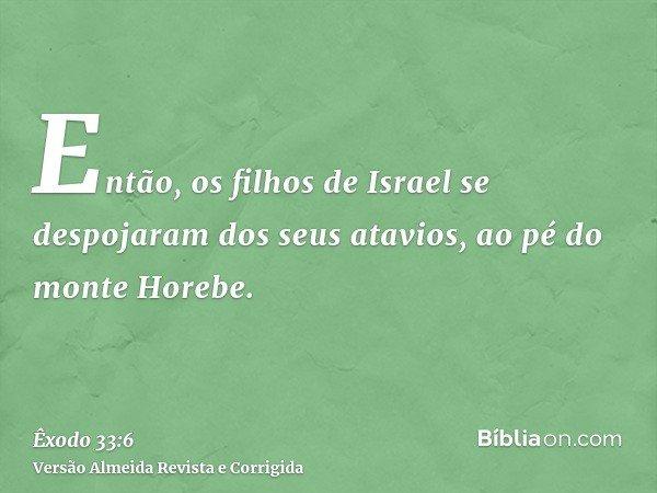 Então, os filhos de Israel se despojaram dos seus atavios, ao pé do monte Horebe.