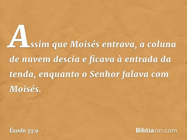 Assim que Moisés entrava, a coluna de nuvem descia e ficava à entrada da tenda, enquanto o Senhor falava com Moisés. -- Êxodo 33:9