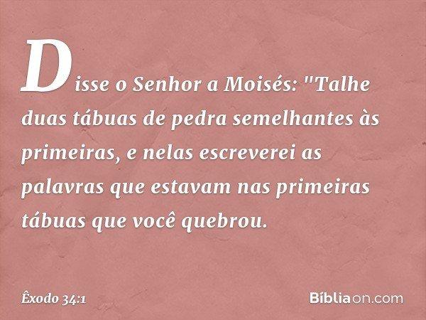 """Disse o Senhor a Moisés: """"Talhe duas tábuas de pedra semelhantes às primeiras, e nelas escreverei as palavras que estavam nas primeiras tábuas que você quebrou."""