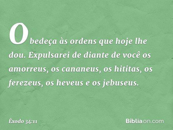 Obedeça às ordens que hoje lhe dou. Expulsarei de diante de você os amorreus, os cananeus, os hititas, os ferezeus, os heveus e os jebuseus. -- Êxodo 34:11