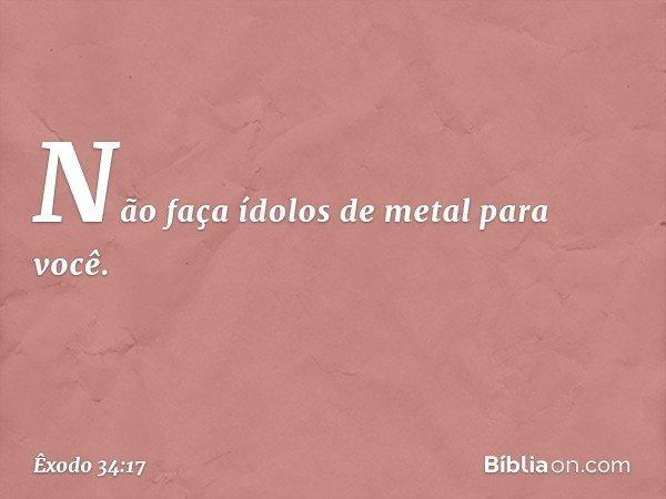 """""""Não faça ídolos de metal para você. -- Êxodo 34:17"""