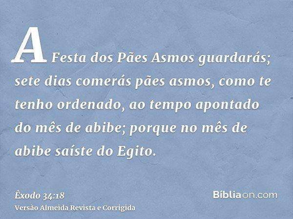A Festa dos Pães Asmos guardarás; sete dias comerás pães asmos, como te tenho ordenado, ao tempo apontado do mês de abibe; porque no mês de abibe saíste do Egit