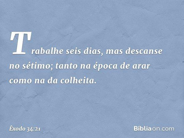 """""""Trabalhe seis dias, mas descanse no sétimo; tanto na época de arar como na da colheita. -- Êxodo 34:21"""