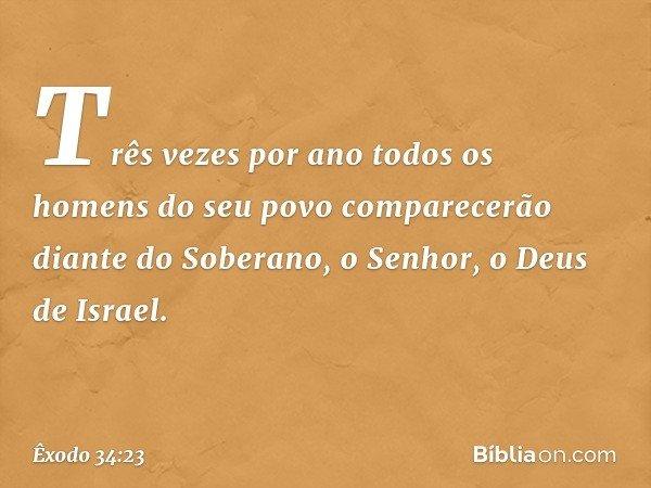 Três vezes por ano todos os homens do seu povo comparecerão diante do Soberano, o Senhor, o Deus de Israel. -- Êxodo 34:23