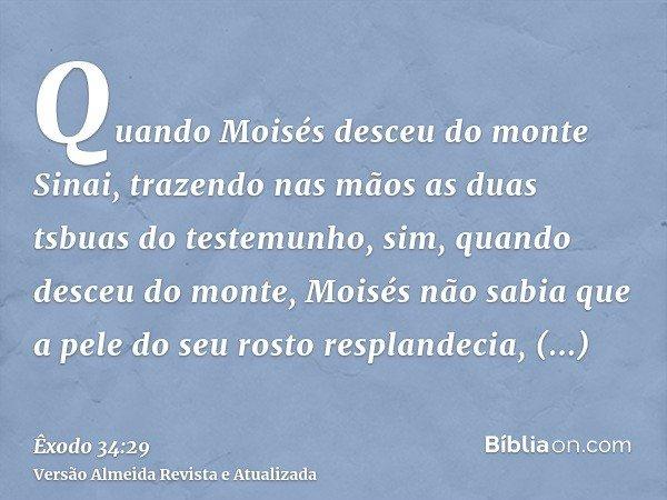 Quando Moisés desceu do monte Sinai, trazendo nas mãos as duas tsbuas do testemunho, sim, quando desceu do monte, Moisés não sabia que a pele do seu rosto respl