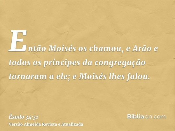 Então Moisés os chamou, e Arão e todos os príncipes da congregação tornaram a ele; e Moisés lhes falou.