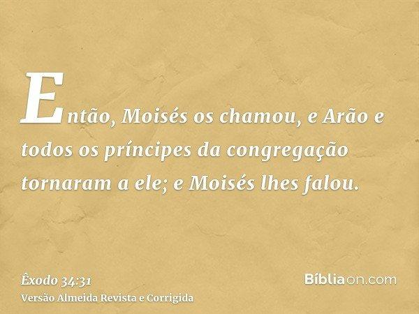 Então, Moisés os chamou, e Arão e todos os príncipes da congregação tornaram a ele; e Moisés lhes falou.