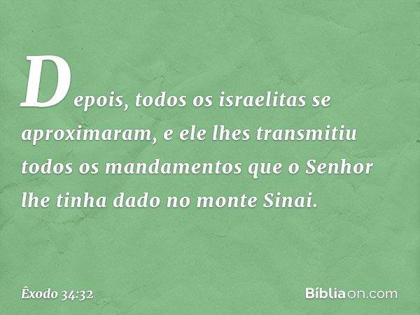 Depois, todos os israelitas se aproximaram, e ele lhes transmitiu todos os mandamentos que o Senhor lhe tinha dado no monte Sinai. -- Êxodo 34:32