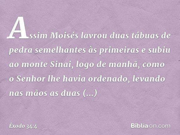 Assim Moisés lavrou duas tábuas de pedra semelhantes às primeiras e subiu ao monte Sinai, logo de manhã, como o Senhor lhe havia ordenado, levando nas mãos as