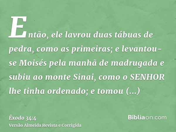 Então, ele lavrou duas tábuas de pedra, como as primeiras; e levantou-se Moisés pela manhã de madrugada e subiu ao monte Sinai, como o SENHOR lhe tinha ordenado