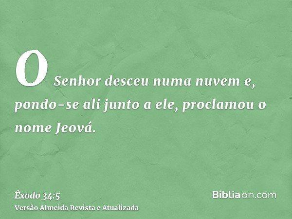 O Senhor desceu numa nuvem e, pondo-se ali junto a ele, proclamou o nome Jeová.