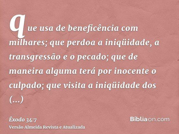 que usa de beneficência com milhares; que perdoa a iniqüidade, a transgressão e o pecado; que de maneira alguma terá por inocente o culpado; que visita a iniqüi