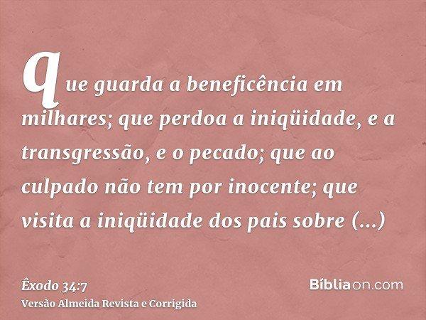 que guarda a beneficência em milhares; que perdoa a iniqüidade, e a transgressão, e o pecado; que ao culpado não tem por inocente; que visita a iniqüidade dos p
