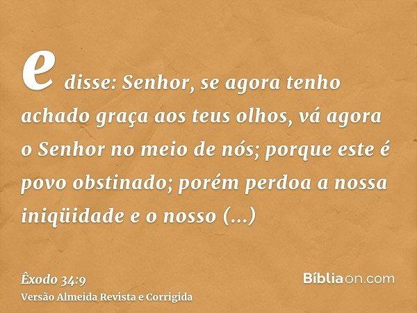 e disse: Senhor, se agora tenho achado graça aos teus olhos, vá agora o Senhor no meio de nós; porque este é povo obstinado; porém perdoa a nossa iniqüidade e o