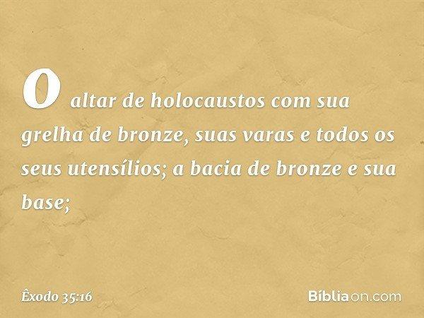 o altar de holocaustos com sua grelha de bronze, suas varas e todos os seus utensílios; a bacia de bronze e sua base; -- Êxodo 35:16