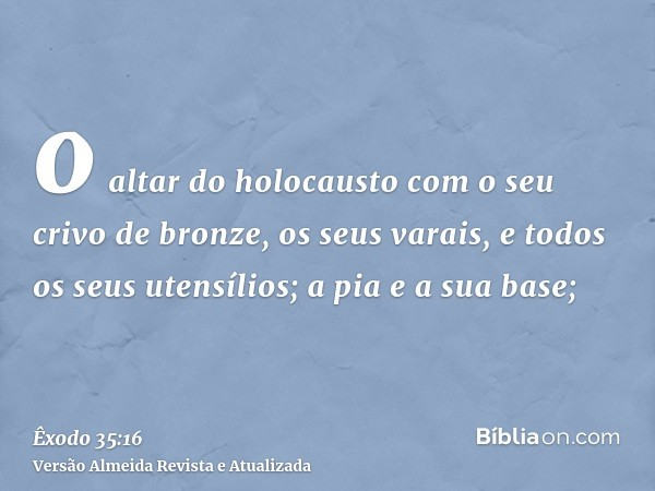 o altar do holocausto com o seu crivo de bronze, os seus varais, e todos os seus utensílios; a pia e a sua base;