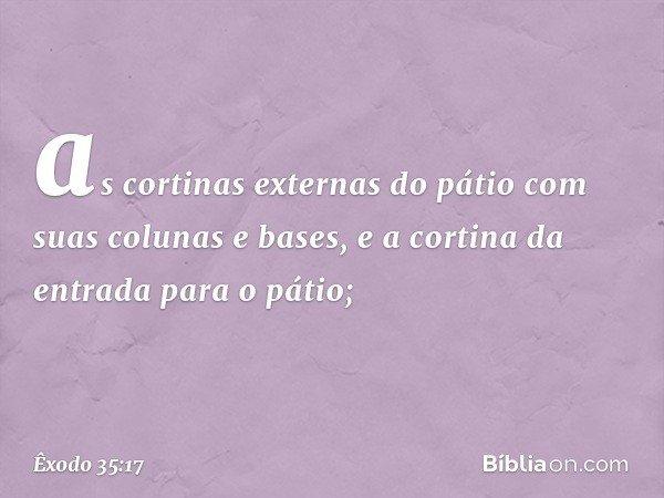 as cortinas externas do pátio com suas colunas e bases, e a cortina da entrada para o pátio; -- Êxodo 35:17