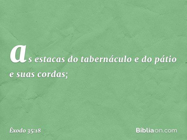as estacas do tabernáculo e do pátio e suas cordas; -- Êxodo 35:18