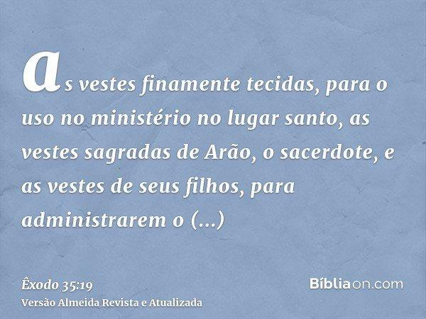 as vestes finamente tecidas, para o uso no ministério no lugar santo, as vestes sagradas de Arão, o sacerdote, e as vestes de seus filhos, para administrarem o