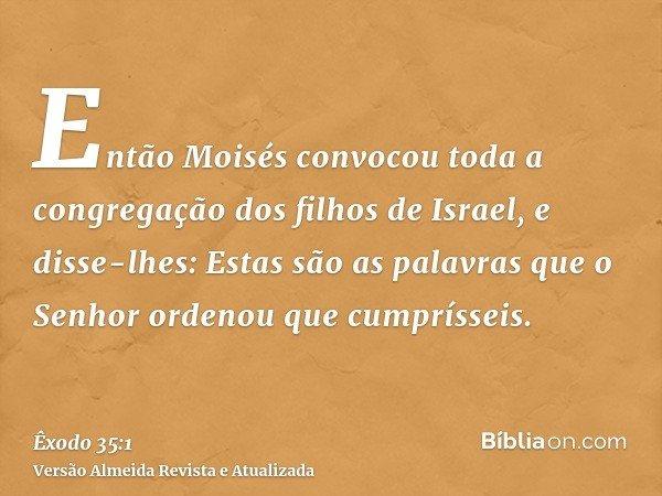 Então Moisés convocou toda a congregação dos filhos de Israel, e disse-lhes: Estas são as palavras que o Senhor ordenou que cumprísseis.