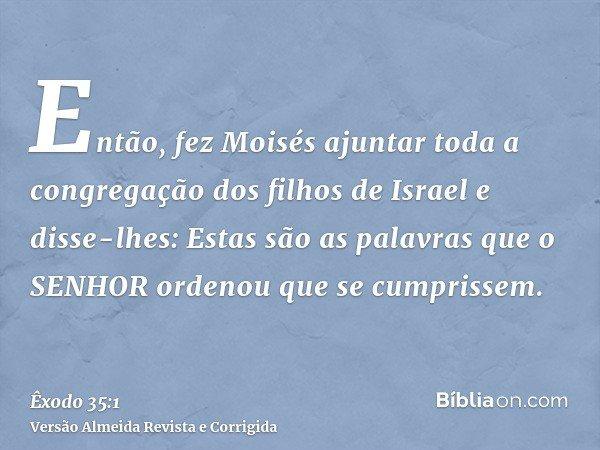 Então, fez Moisés ajuntar toda a congregação dos filhos de Israel e disse-lhes: Estas são as palavras que o SENHOR ordenou que se cumprissem.