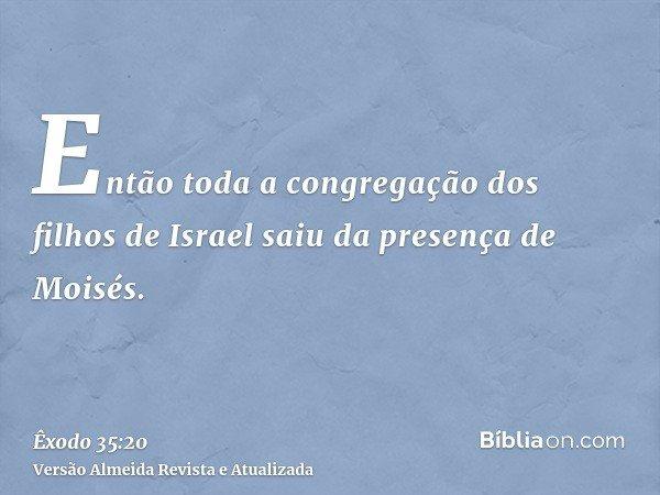 Então toda a congregação dos filhos de Israel saiu da presença de Moisés.