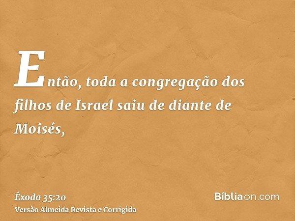 Então, toda a congregação dos filhos de Israel saiu de diante de Moisés,
