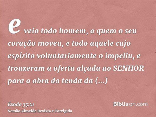 e veio todo homem, a quem o seu coração moveu, e todo aquele cujo espírito voluntariamente o impeliu, e trouxeram a oferta alçada ao SENHOR para a obra da tenda