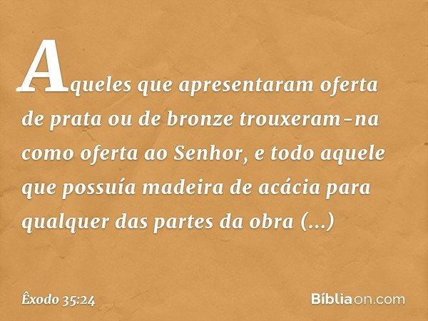 Aqueles que apresentaram oferta de prata ou de bronze trouxeram-na como oferta ao Senhor, e todo aquele que possuía madeira de acácia para qualquer das partes d