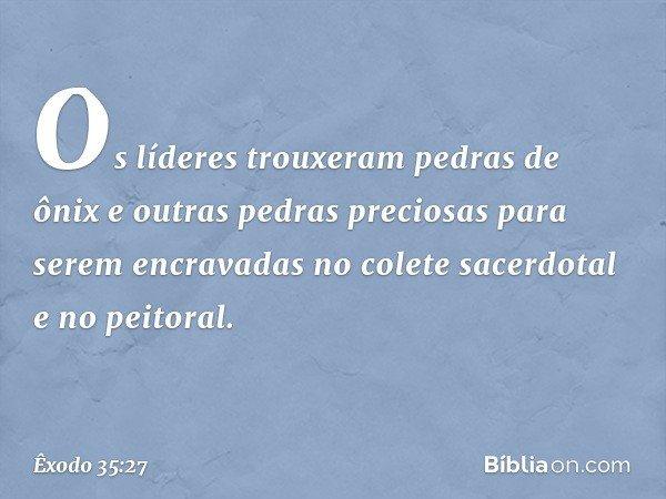 Os líderes trouxeram pedras de ônix e outras pedras preciosas para serem encravadas no colete sacerdotal e no peitoral. -- Êxodo 35:27