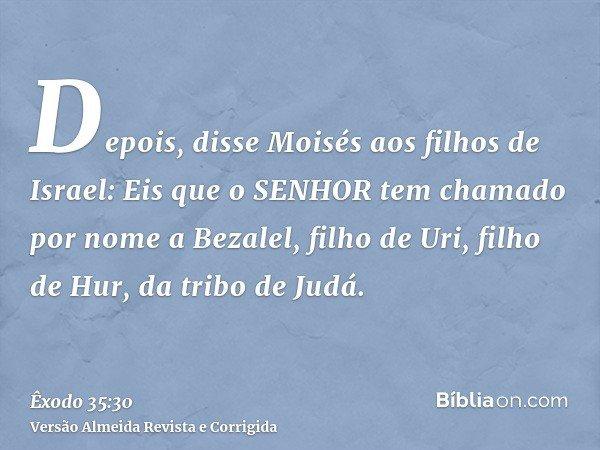 Depois, disse Moisés aos filhos de Israel: Eis que o SENHOR tem chamado por nome a Bezalel, filho de Uri, filho de Hur, da tribo de Judá.