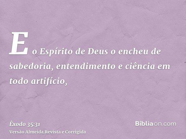 E o Espírito de Deus o encheu de sabedoria, entendimento e ciência em todo artifício,