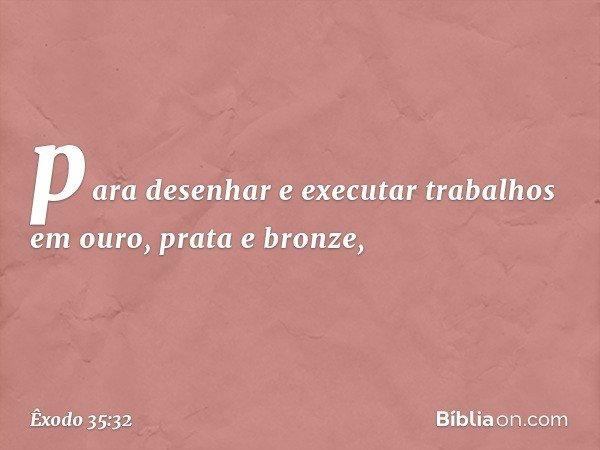 para desenhar e executar trabalhos em ouro, prata e bronze, -- Êxodo 35:32