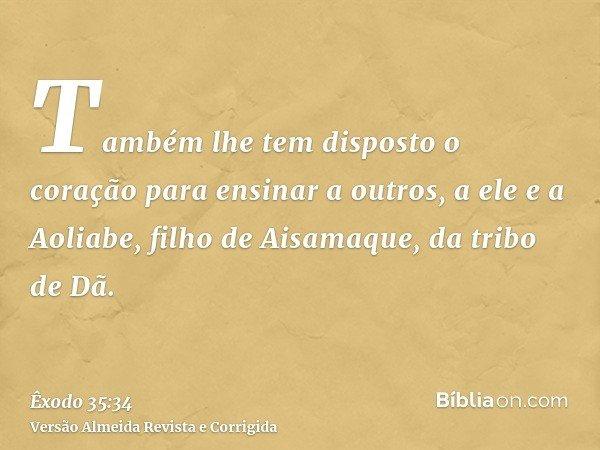 Também lhe tem disposto o coração para ensinar a outros, a ele e a Aoliabe, filho de Aisamaque, da tribo de Dã.