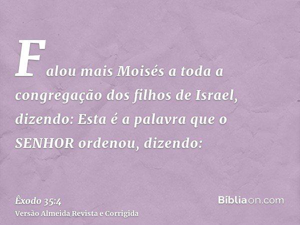 Falou mais Moisés a toda a congregação dos filhos de Israel, dizendo: Esta é a palavra que o SENHOR ordenou, dizendo: