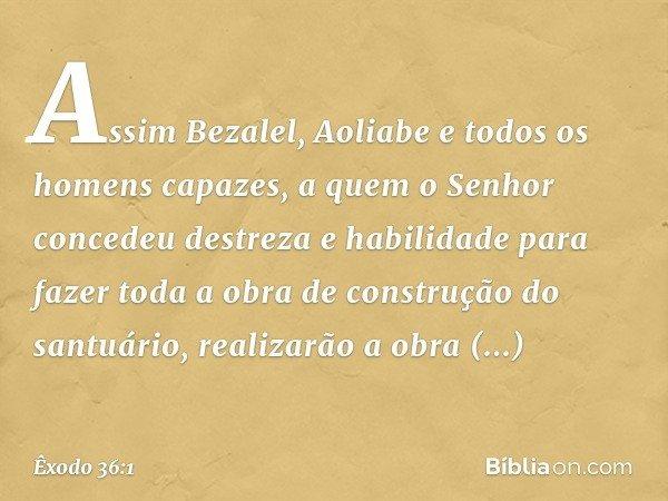 """""""Assim Bezalel, Aoliabe e todos os homens capazes, a quem o Senhor concedeu destreza e habilidade para fazer toda a obra de construção do santuário, realizarã"""
