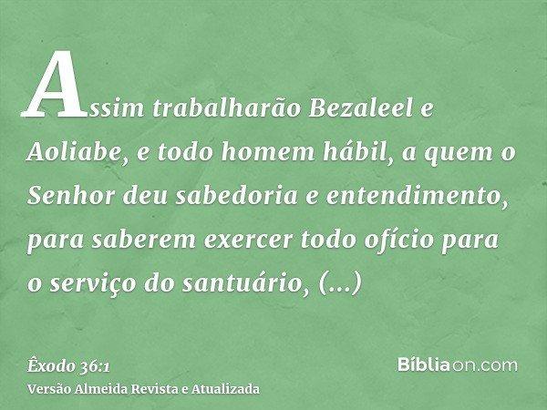 Assim trabalharão Bezaleel e Aoliabe, e todo homem hábil, a quem o Senhor deu sabedoria e entendimento, para saberem exercer todo ofício para o serviço do santu